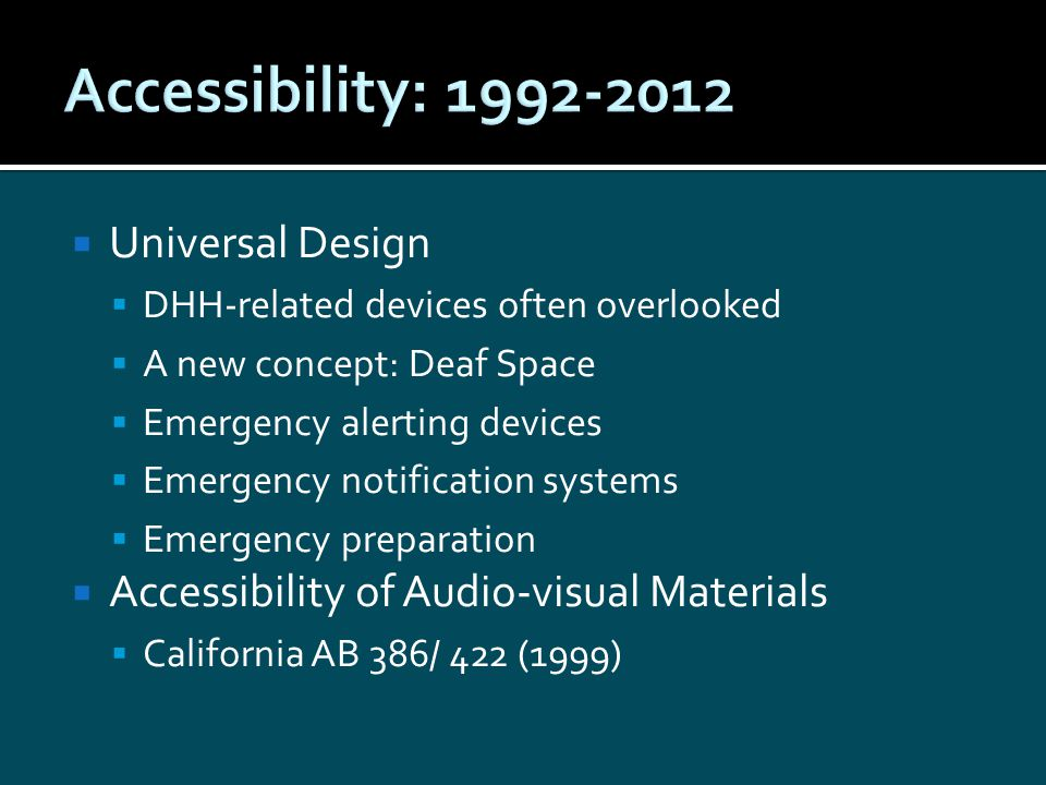  Universal Design  DHH-related devices often overlooked  A new concept: Deaf Space  Emergency alerting devices  Emergency notification systems  Emergency preparation  Accessibility of Audio-visual Materials  California AB 386/ 422 (1999)