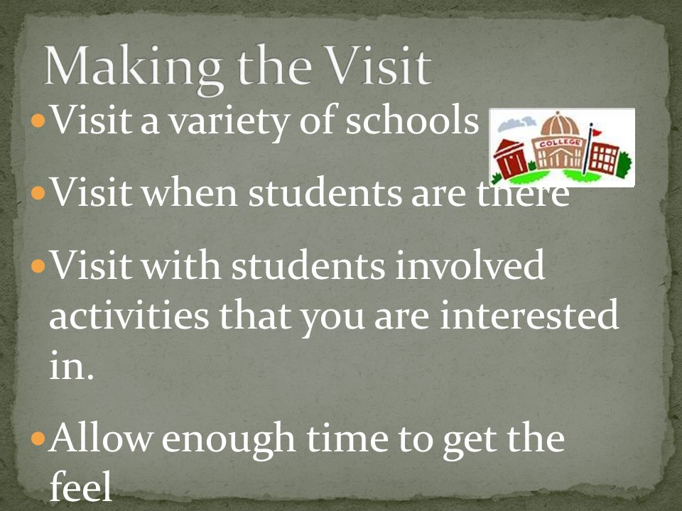 Visit a variety of schools Visit when students are there Visit with students involved activities that you are interested in.