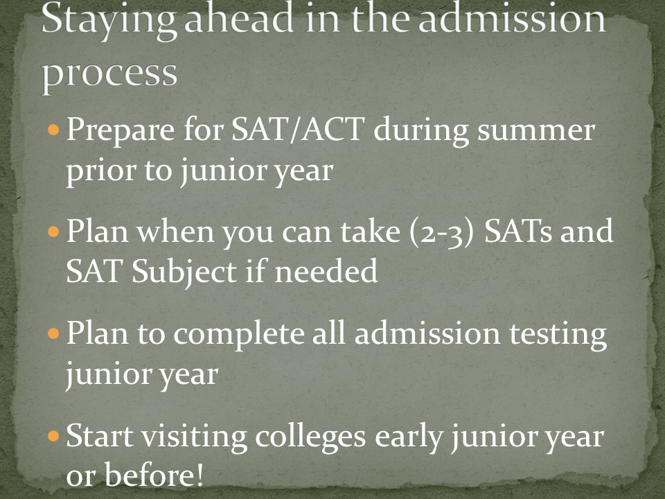 Prepare for SAT/ACT during summer prior to junior year Plan when you can take (2-3) SATs and SAT Subject if needed Plan to complete all admission testing junior year Start visiting colleges early junior year or before.