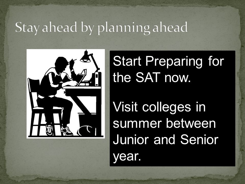 Start Preparing for the SAT now. Visit colleges in summer between Junior and Senior year.