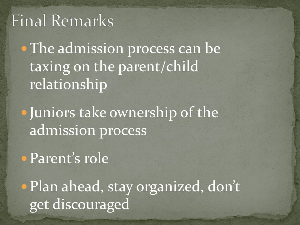 The admission process can be taxing on the parent/child relationship Juniors take ownership of the admission process Parent's role Plan ahead, stay organized, don't get discouraged