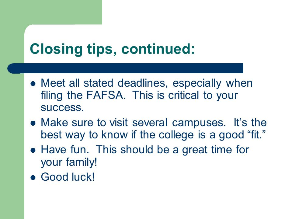Closing tips, continued: Meet all stated deadlines, especially when filing the FAFSA.