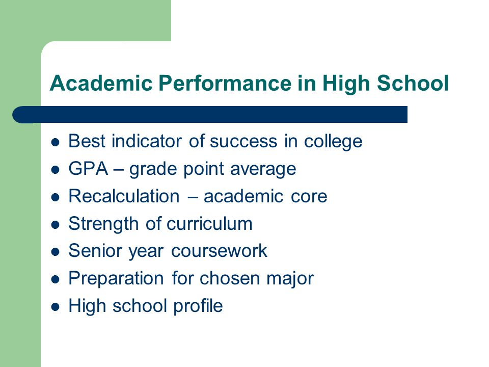 Academic Performance in High School Best indicator of success in college GPA – grade point average Recalculation – academic core Strength of curriculum Senior year coursework Preparation for chosen major High school profile