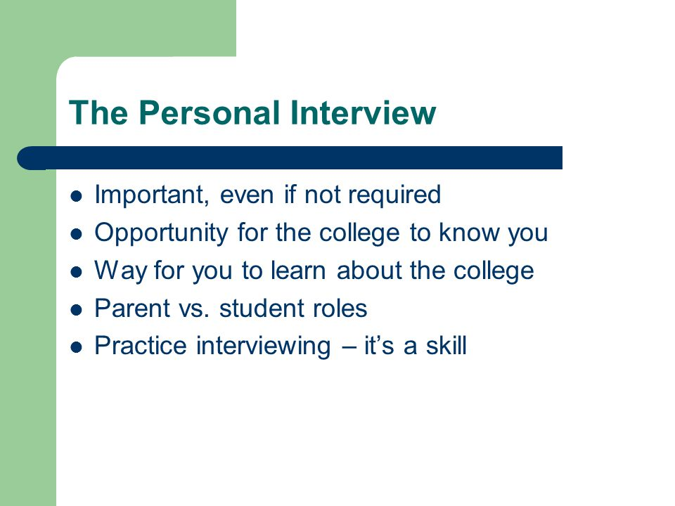 The Personal Interview Important, even if not required Opportunity for the college to know you Way for you to learn about the college Parent vs.