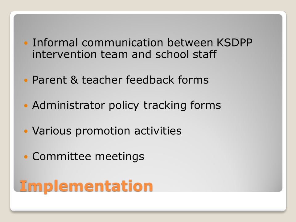 Implementation Informal communication between KSDPP intervention team and school staff Parent & teacher feedback forms Administrator policy tracking forms Various promotion activities Committee meetings