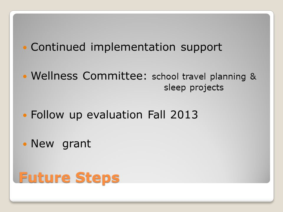 Future Steps Continued implementation support Wellness Committee: school travel planning & sleep projects Follow up evaluation Fall 2013 New grant