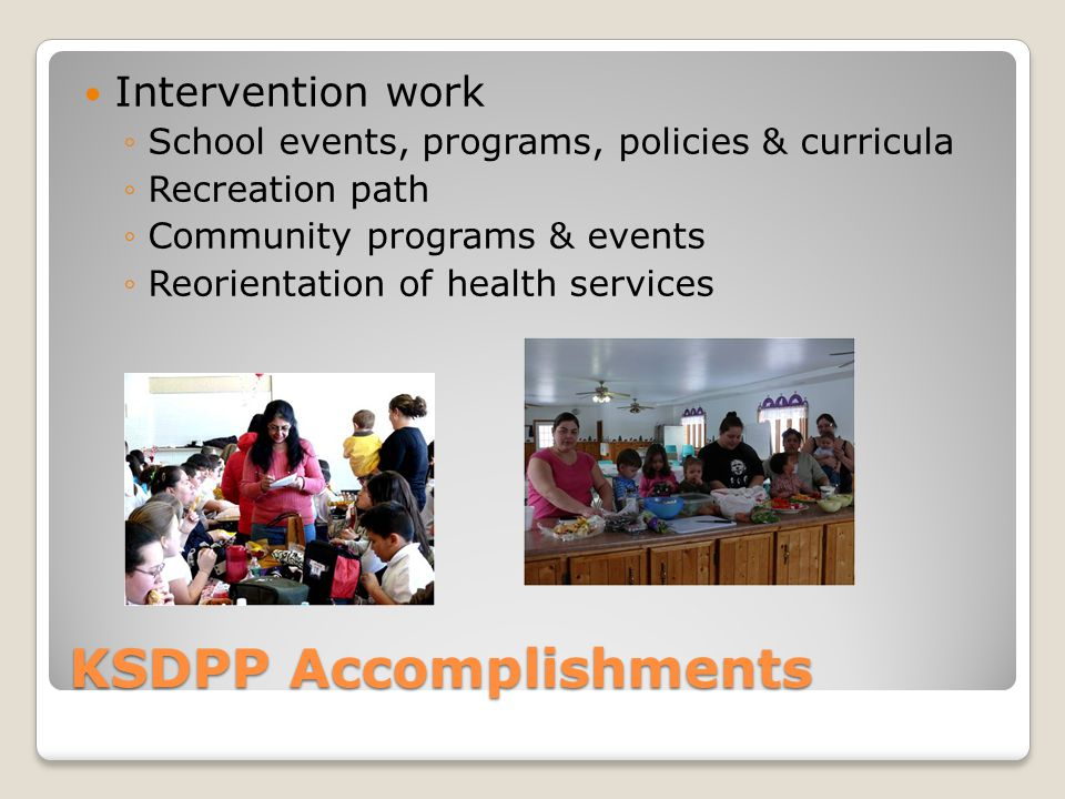 KSDPP Accomplishments Intervention work ◦School events, programs, policies & curricula ◦Recreation path ◦Community programs & events ◦Reorientation of health services