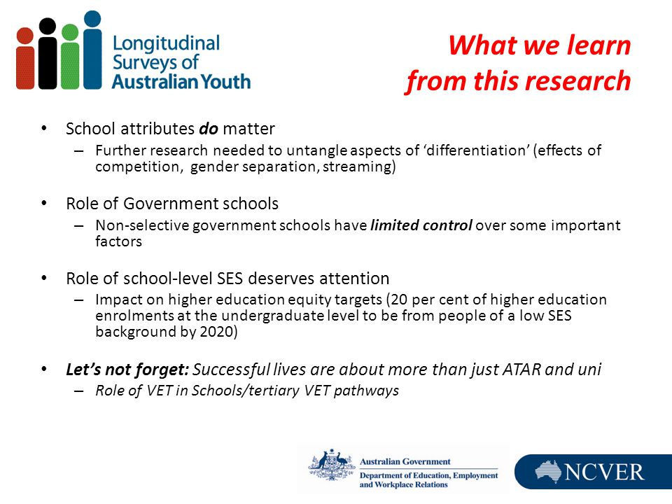 What we learn from this research School attributes do matter – Further research needed to untangle aspects of 'differentiation' (effects of competition, gender separation, streaming) Role of Government schools – Non-selective government schools have limited control over some important factors Role of school-level SES deserves attention – Impact on higher education equity targets (20 per cent of higher education enrolments at the undergraduate level to be from people of a low SES background by 2020) Let's not forget: Successful lives are about more than just ATAR and uni – Role of VET in Schools/tertiary VET pathways