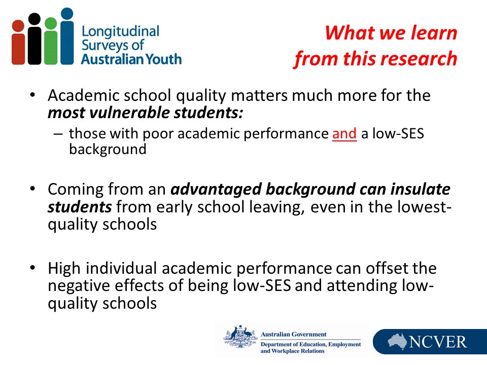 What we learn from this research Academic school quality matters much more for the most vulnerable students: – those with poor academic performance and a low-SES background Coming from an advantaged background can insulate students from early school leaving, even in the lowest- quality schools High individual academic performance can offset the negative effects of being low-SES and attending low- quality schools