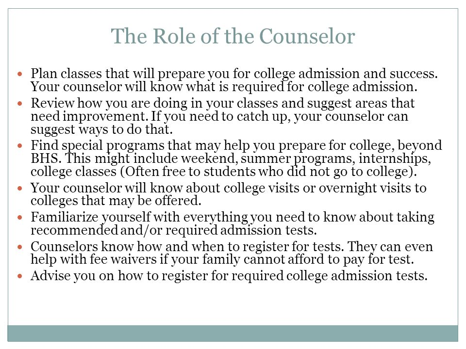 The Role of the Counselor Plan classes that will prepare you for college admission and success.