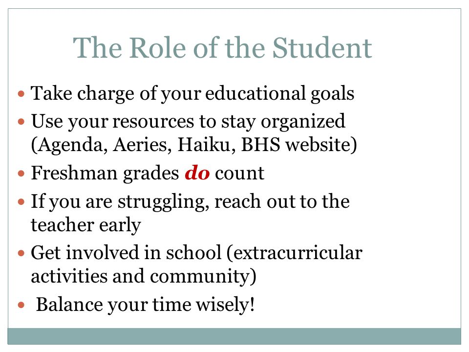 The Role of the Student Take charge of your educational goals Use your resources to stay organized (Agenda, Aeries, Haiku, BHS website) Freshman grades do count If you are struggling, reach out to the teacher early Get involved in school (extracurricular activities and community) Balance your time wisely!