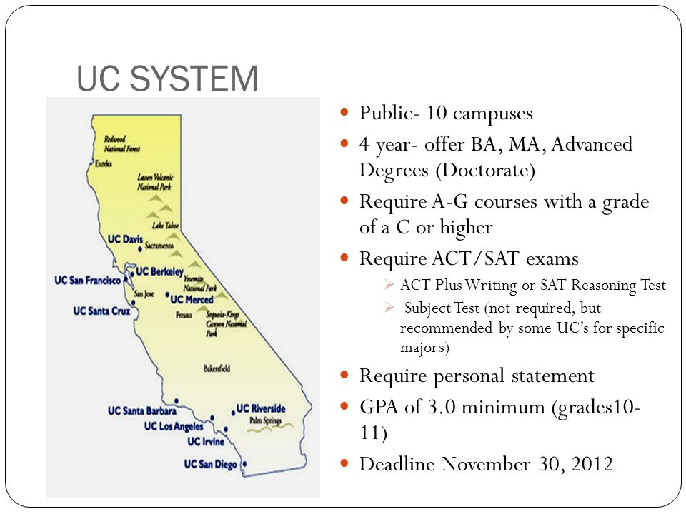 UC SYSTEM Public- 10 campuses 4 year- offer BA, MA, Advanced Degrees (Doctorate) Require A-G courses with a grade of a C or higher Require ACT/SAT exams  ACT Plus Writing or SAT Reasoning Test  Subject Test (not required, but recommended by some UC's for specific majors) Require personal statement GPA of 3.0 minimum (grades10- 11) Deadline November 30, 2012