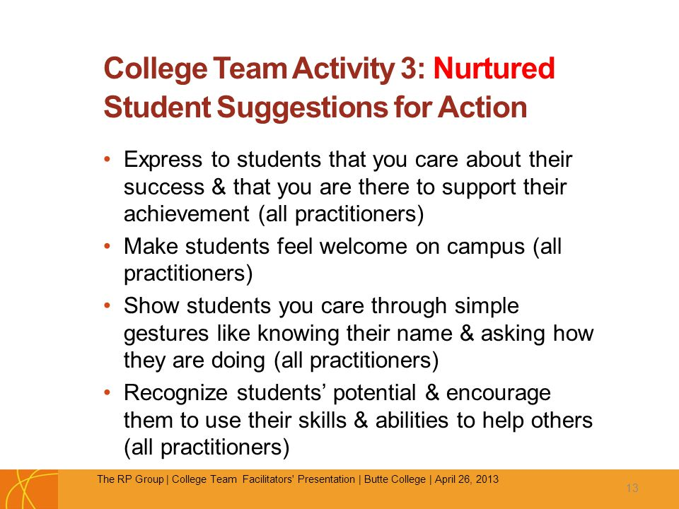 College Team Activity 3: Nurtured Student Suggestions for Action Express to students that you care about their success & that you are there to support their achievement (all practitioners) Make students feel welcome on campus (all practitioners) Show students you care through simple gestures like knowing their name & asking how they are doing (all practitioners) Recognize students' potential & encourage them to use their skills & abilities to help others (all practitioners) 13 The RP Group | College Team Facilitators Presentation | Butte College | April 26, 2013