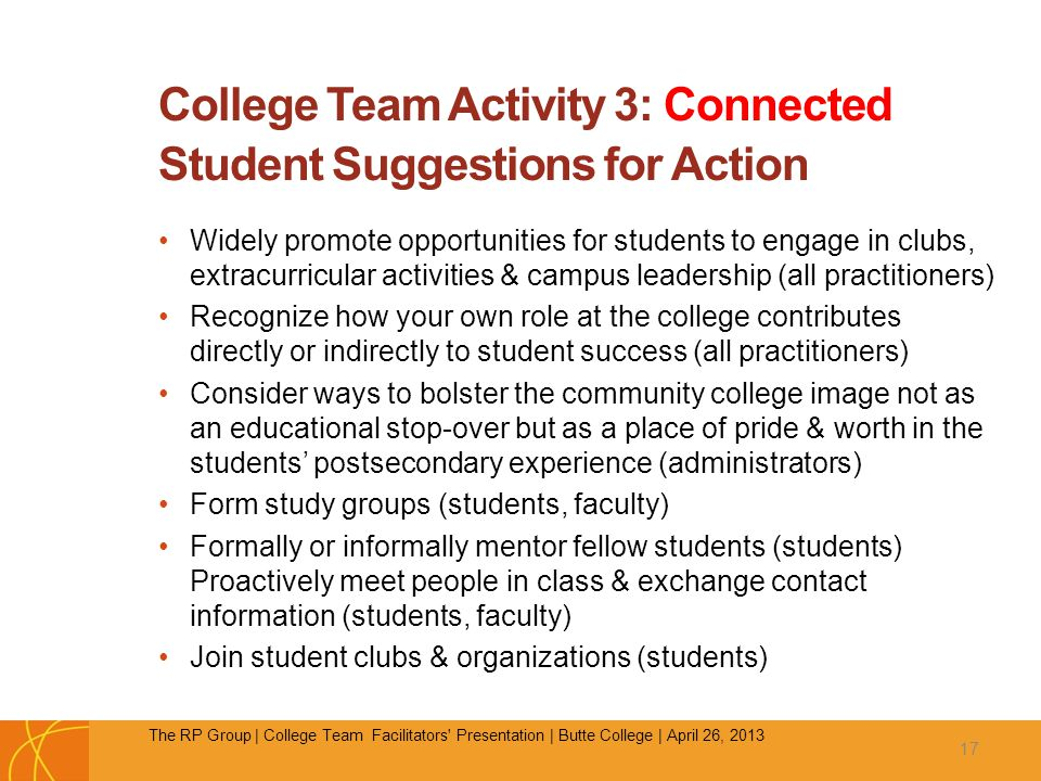 College Team Activity 3: Connected Student Suggestions for Action Widely promote opportunities for students to engage in clubs, extracurricular activities & campus leadership (all practitioners) Recognize how your own role at the college contributes directly or indirectly to student success (all practitioners) Consider ways to bolster the community college image not as an educational stop-over but as a place of pride & worth in the students' postsecondary experience (administrators) Form study groups (students, faculty) Formally or informally mentor fellow students (students) Proactively meet people in class & exchange contact information (students, faculty) Join student clubs & organizations (students) 17 The RP Group | College Team Facilitators Presentation | Butte College | April 26, 2013