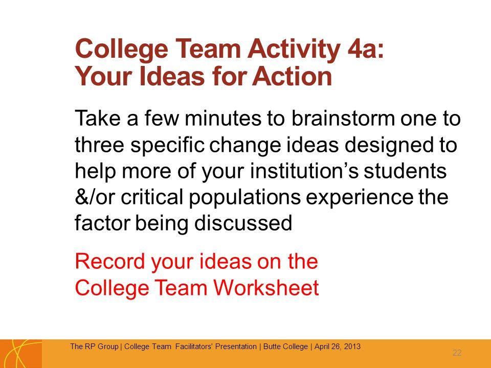 College Team Activity 4a: Your Ideas for Action Take a few minutes to brainstorm one to three specific change ideas designed to help more of your institution's students &/or critical populations experience the factor being discussed Record your ideas on the College Team Worksheet 22 The RP Group | College Team Facilitators Presentation | Butte College | April 26, 2013