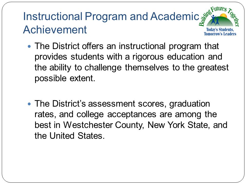 Instructional Program and Academic Achievement The District offers an instructional program that provides students with a rigorous education and the ability to challenge themselves to the greatest possible extent.