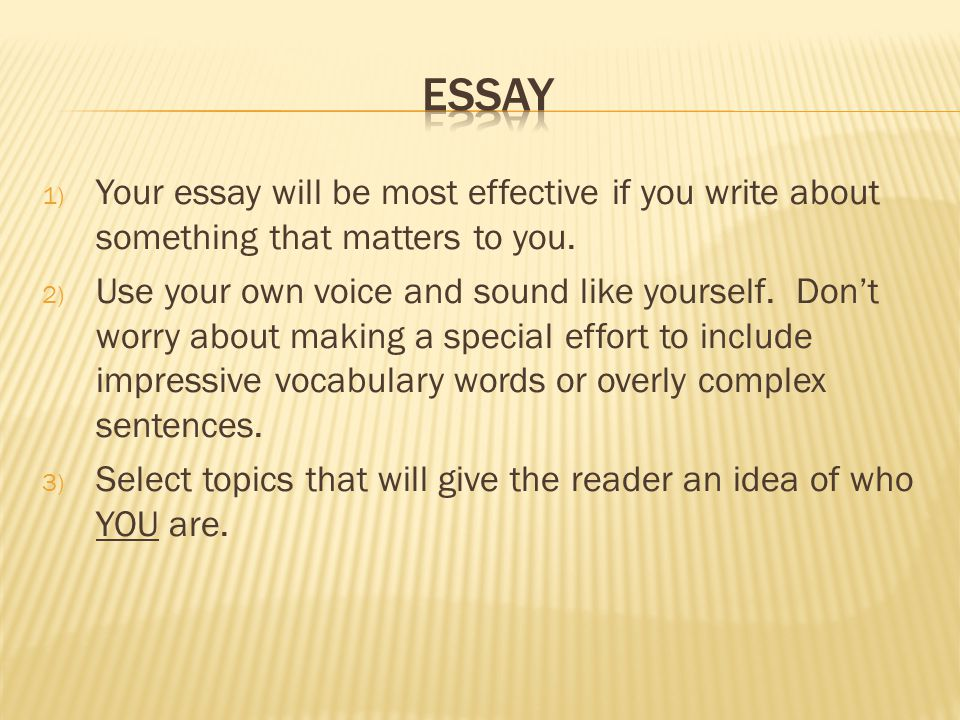 1) Your essay will be most effective if you write about something that matters to you.