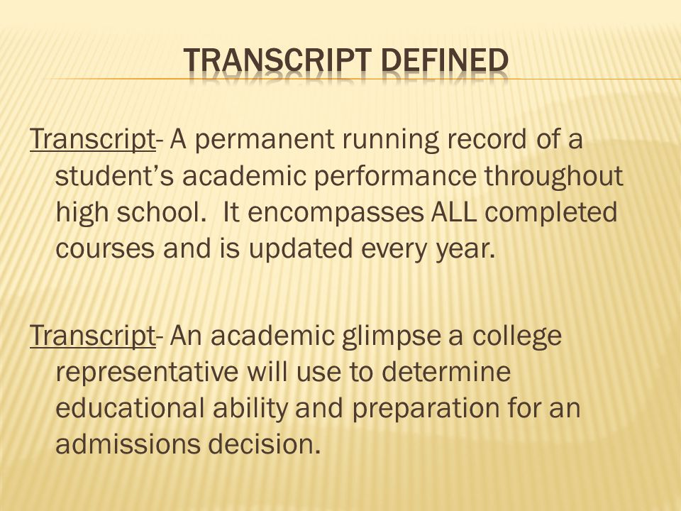 Transcript- A permanent running record of a student's academic performance throughout high school.