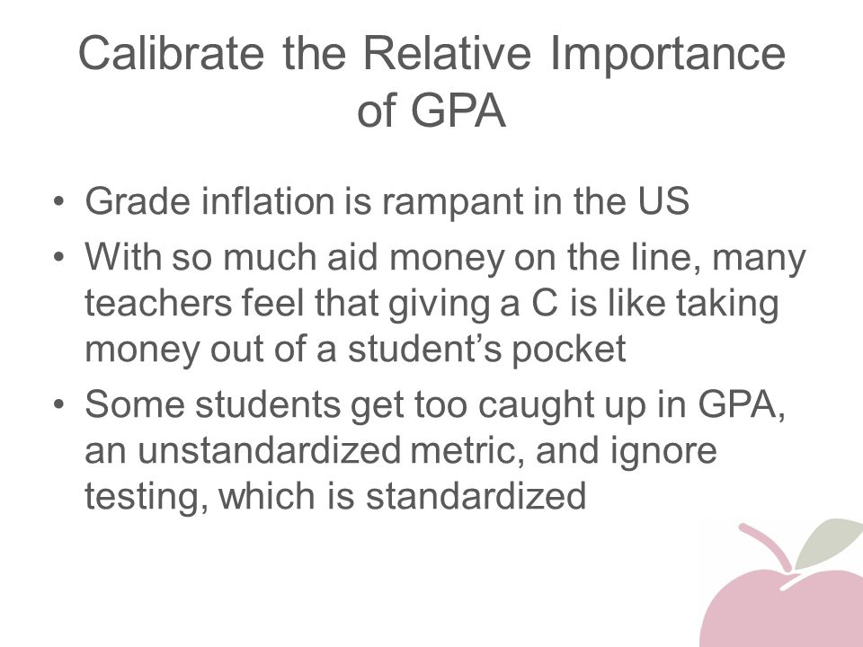 Calibrate the Relative Importance of GPA Grade inflation is rampant in the US With so much aid money on the line, many teachers feel that giving a C i