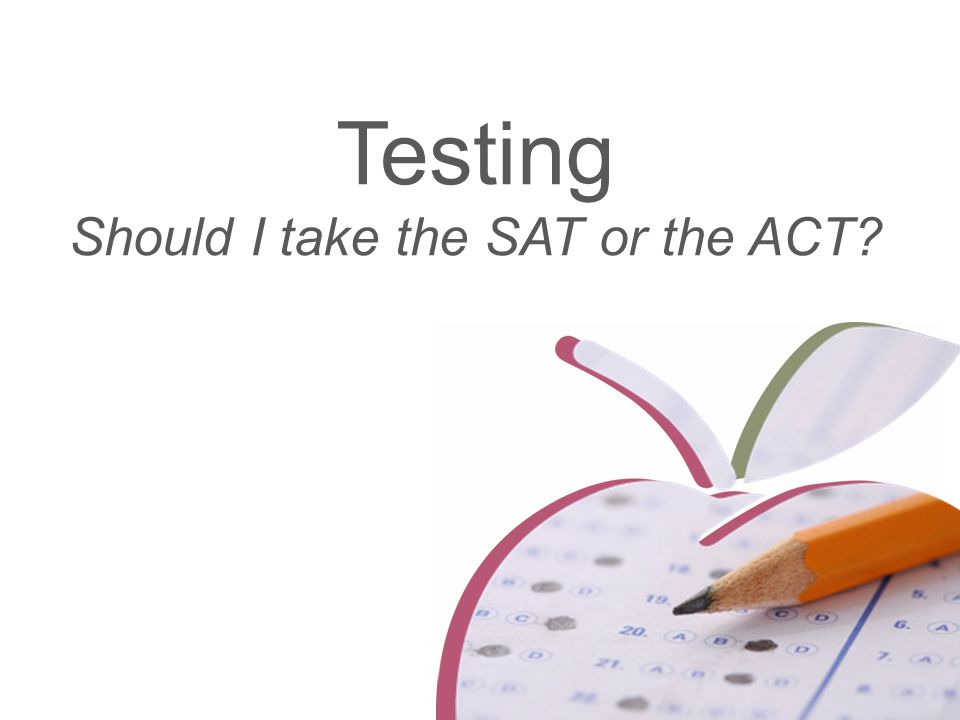 Testing Should I take the SAT or the ACT?