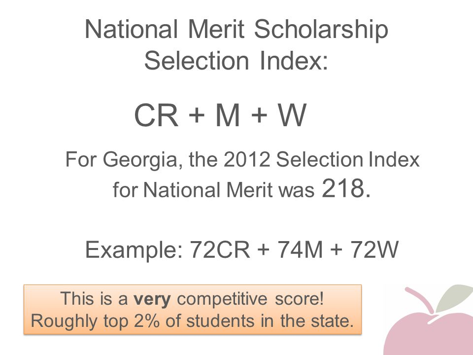 National Merit Scholarship Selection Index: CR + M + W This is a very competitive score! Roughly top 2% of students in the state. For Georgia, the 201