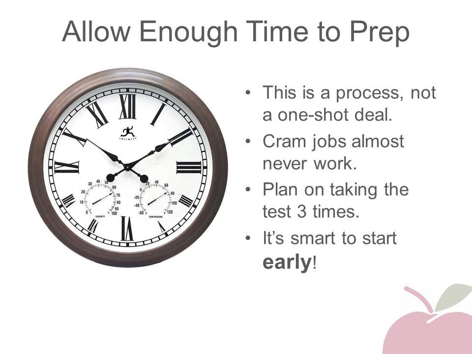 Allow Enough Time to Prep This is a process, not a one-shot deal. Cram jobs almost never work. Plan on taking the test 3 times. It's smart to start ea