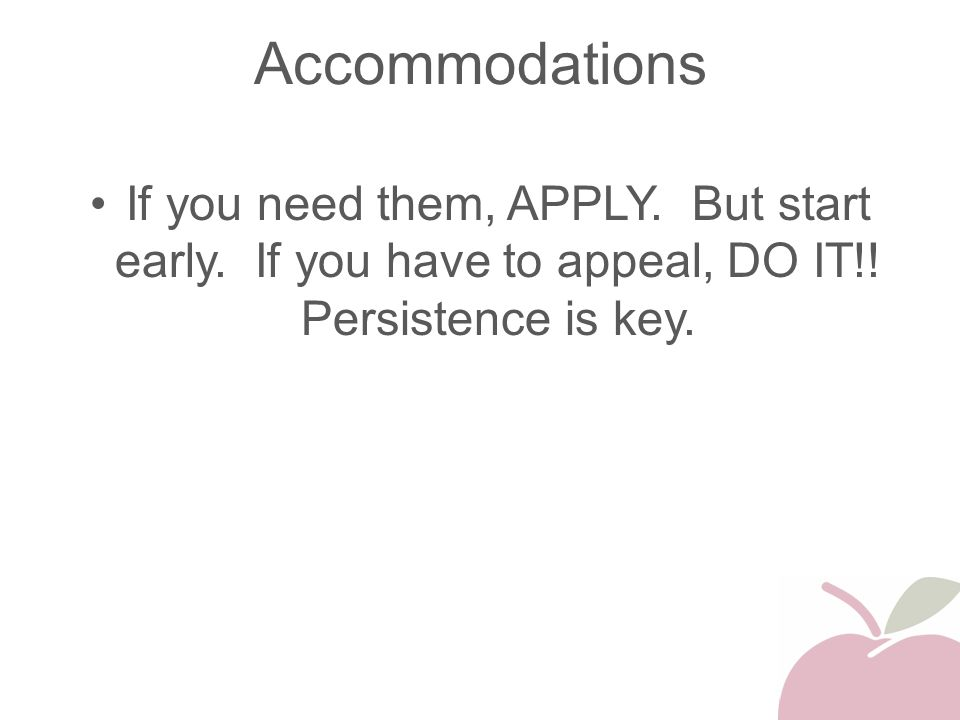 Accommodations If you need them, APPLY. But start early. If you have to appeal, DO IT!! Persistence is key.