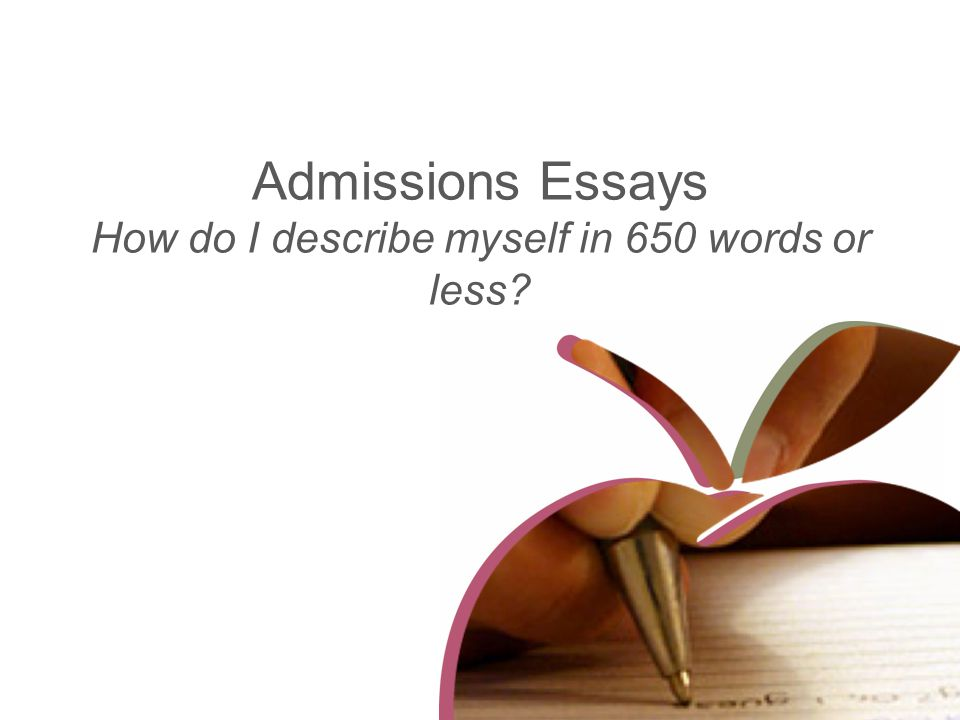 Admissions Essays How do I describe myself in 650 words or less?