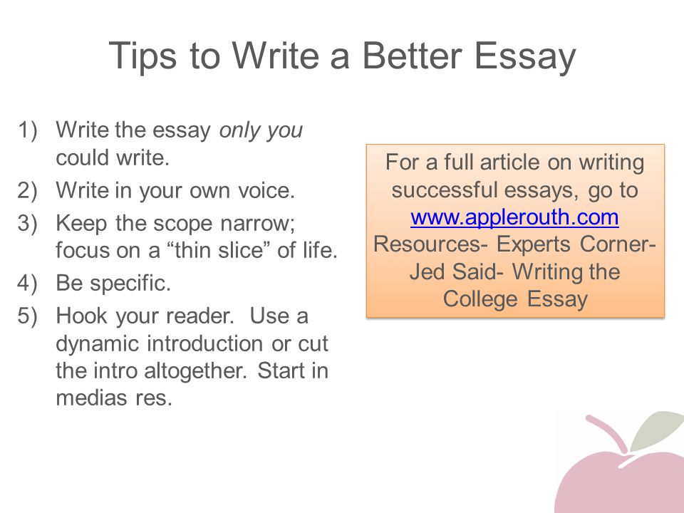 "Tips to Write a Better Essay 1)Write the essay only you could write. 2)Write in your own voice. 3)Keep the scope narrow; focus on a ""thin slice"" of li"