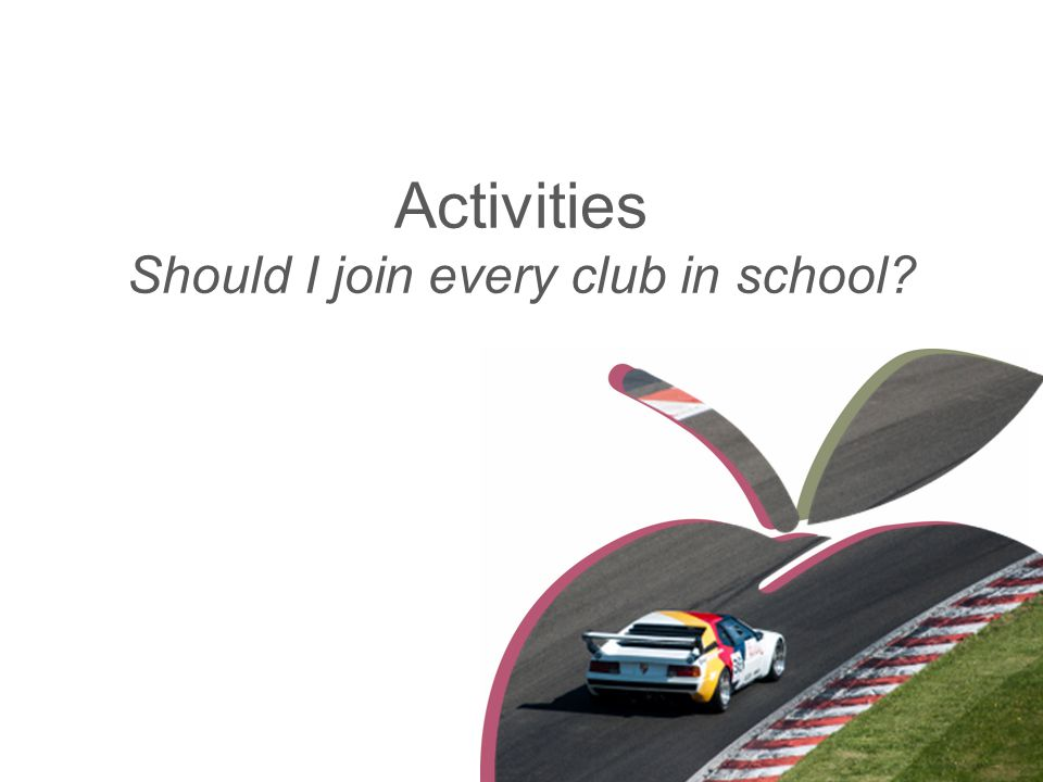 Activities Should I join every club in school?