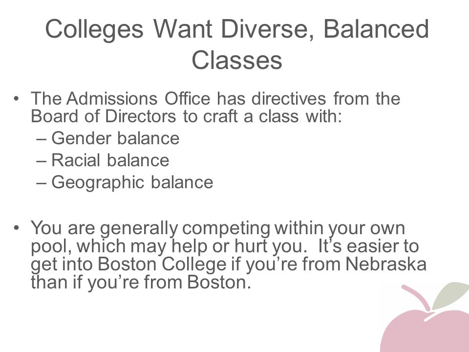 Colleges Want Diverse, Balanced Classes The Admissions Office has directives from the Board of Directors to craft a class with: –Gender balance –Racia