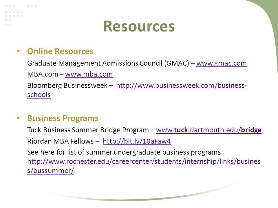 Resources Online Resources Graduate Management Admissions Council (GMAC) – www.gmac.comwww.gmac.com MBA.com – www.mba.comwww.mba.com Bloomberg Businessweek – http://www.businessweek.com/business- schoolshttp://www.businessweek.com/business- schools Business Programs Tuck Business Summer Bridge Program – www.tuck.dartmouth.edu/bridgewww.tuck.dartmouth.edu/bridge Riordan MBA Fellows – http://bit.ly/10aFaw4http://bit.ly/10aFaw4 See here for list of summer undergraduate business programs: http://www.rochester.edu/careercenter/students/internship/links/busines s/bussummer/ http://www.rochester.edu/careercenter/students/internship/links/busines s/bussummer/
