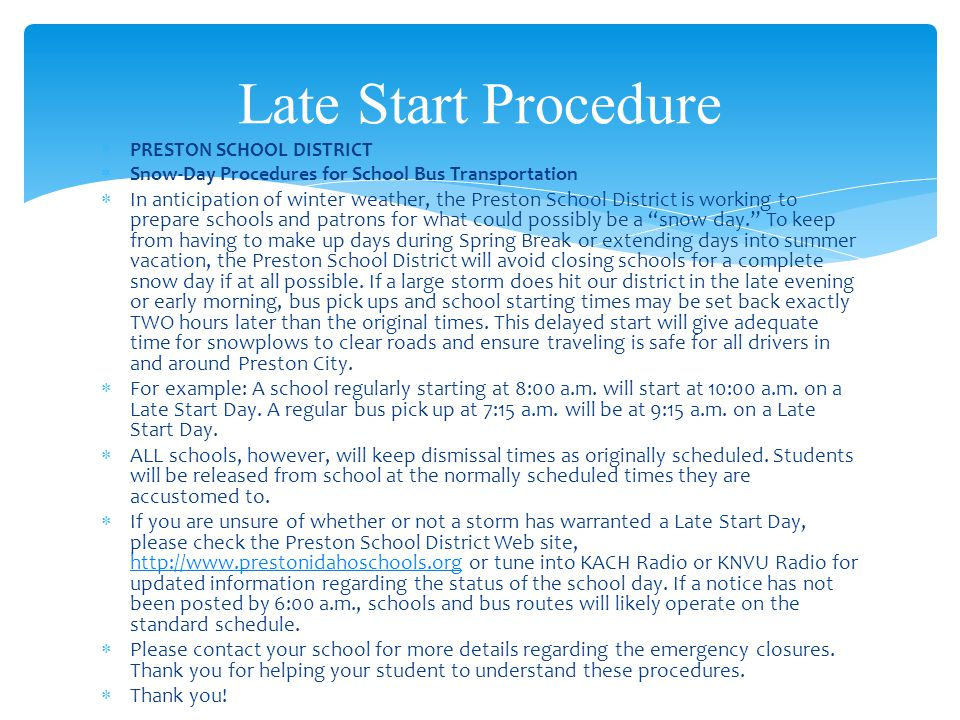  PRESTON SCHOOL DISTRICT  Snow-Day Procedures for School Bus Transportation  In anticipation of winter weather, the Preston School District is working to prepare schools and patrons for what could possibly be a snow day. To keep from having to make up days during Spring Break or extending days into summer vacation, the Preston School District will avoid closing schools for a complete snow day if at all possible.