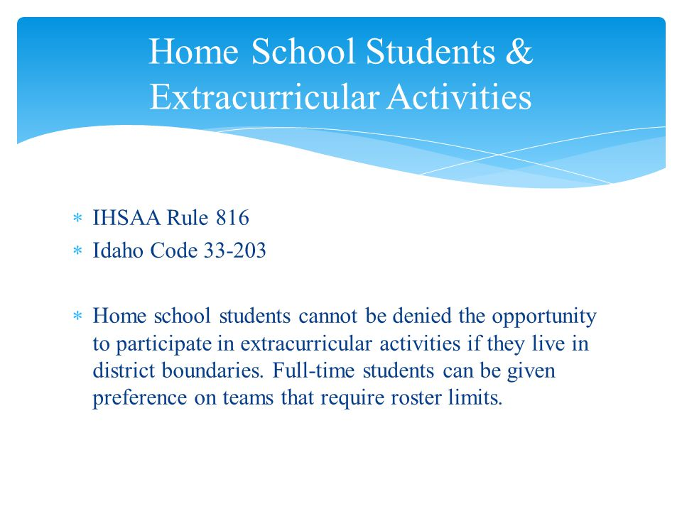  IHSAA Rule 816  Idaho Code 33-203  Home school students cannot be denied the opportunity to participate in extracurricular activities if they live in district boundaries.