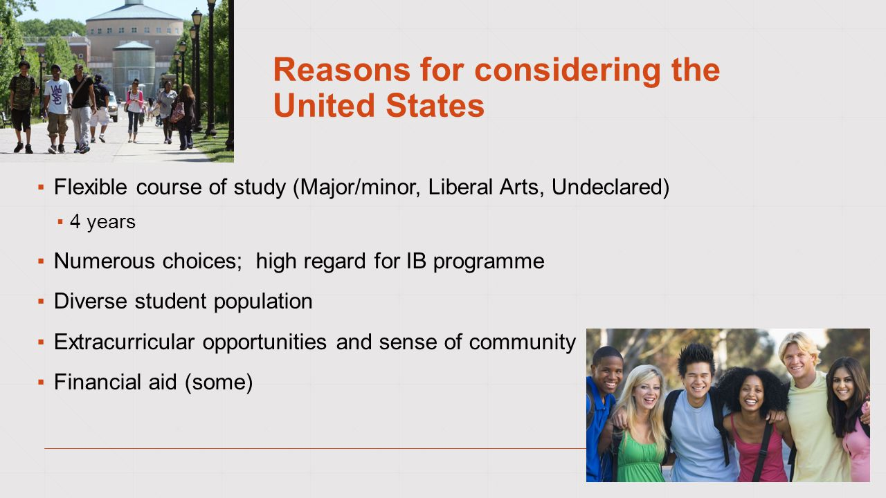 Reasons for considering the United States ▪Flexible course of study (Major/minor, Liberal Arts, Undeclared) ▪4 years ▪Numerous choices; high regard for IB programme ▪Diverse student population ▪Extracurricular opportunities and sense of community ▪Financial aid (some)