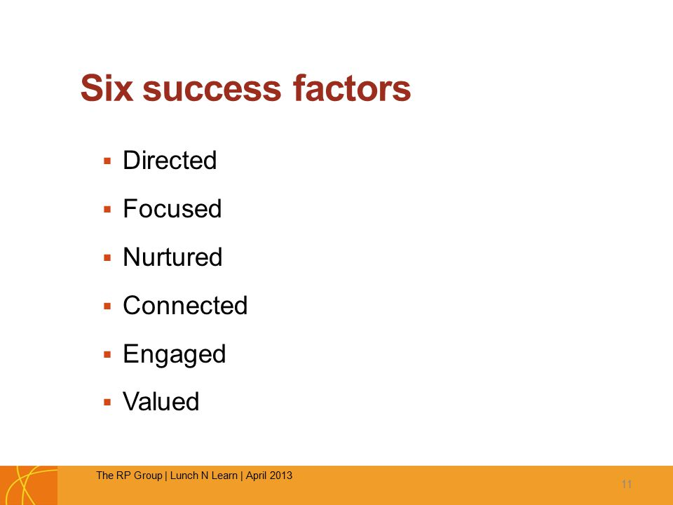 Six success factors  Directed  Focused  Nurtured  Connected  Engaged  Valued 11 The RP Group | Lunch N Learn | April 2013