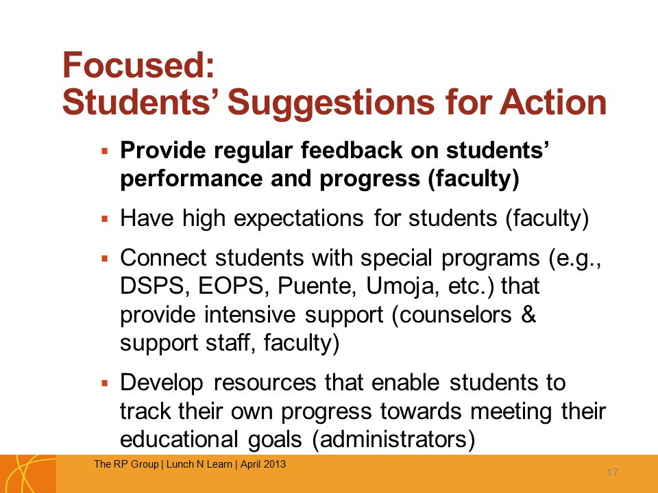 Focused: Students' Suggestions for Action  Provide regular feedback on students' performance and progress (faculty)  Have high expectations for students (faculty)  Connect students with special programs (e.g., DSPS, EOPS, Puente, Umoja, etc.) that provide intensive support (counselors & support staff, faculty)  Develop resources that enable students to track their own progress towards meeting their educational goals (administrators) 17 The RP Group | Lunch N Learn | April 2013