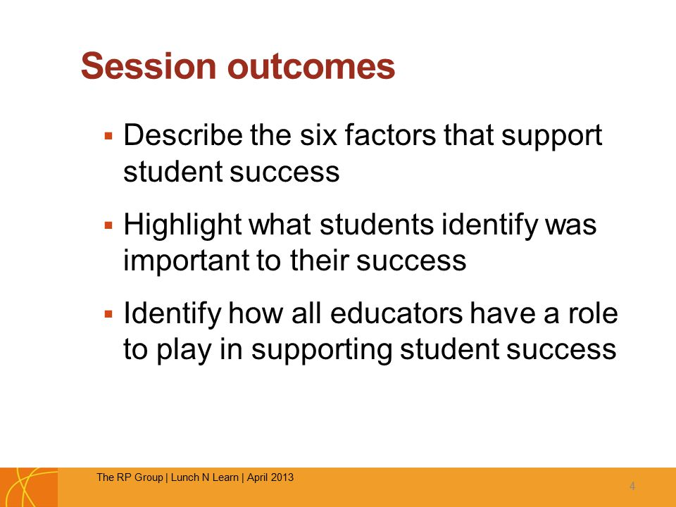 Session outcomes  Describe the six factors that support student success  Highlight what students identify was important to their success  Identify how all educators have a role to play in supporting student success 4 The RP Group | Lunch N Learn | April 2013