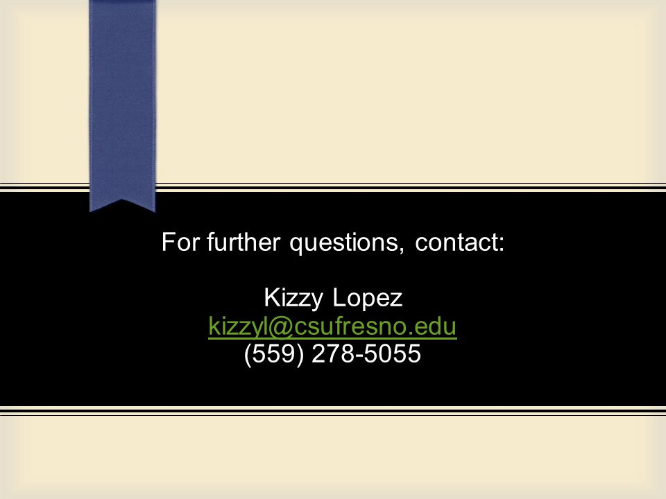 For further questions, contact: Kizzy Lopez kizzyl@csufresno.edu (559) 278-5055 kizzyl@csufresno.edu