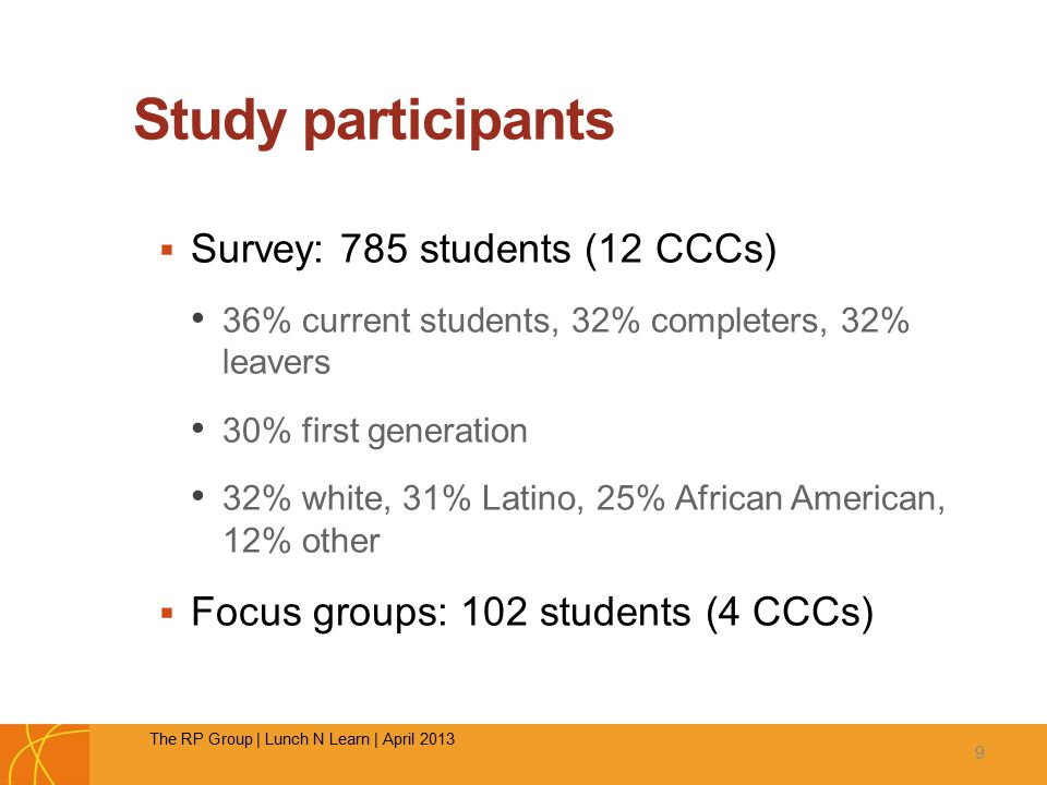 Study participants  Survey: 785 students (12 CCCs) 36% current students, 32% completers, 32% leavers 30% first generation 32% white, 31% Latino, 25% African American, 12% other  Focus groups: 102 students (4 CCCs) 9 The RP Group | Lunch N Learn | April 2013