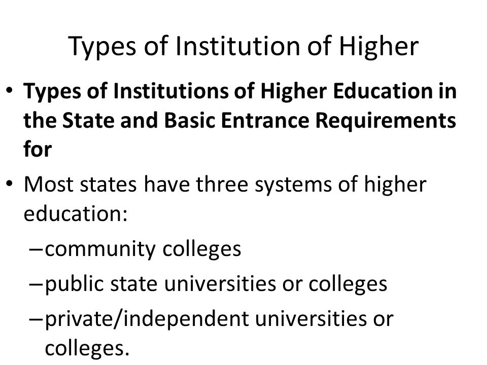 Types of Institution of Higher Types of Institutions of Higher Education in the State and Basic Entrance Requirements for Most states have three systems of higher education: – community colleges – public state universities or colleges – private/independent universities or colleges.