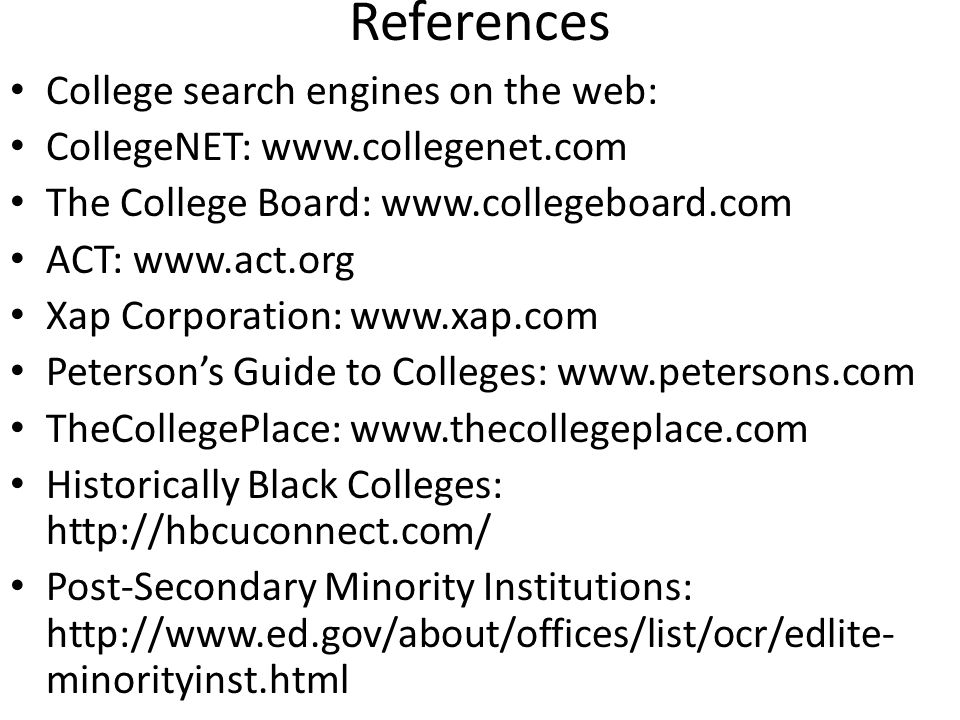 References College search engines on the web: CollegeNET: www.collegenet.com The College Board: www.collegeboard.com ACT: www.act.org Xap Corporation: www.xap.com Peterson's Guide to Colleges: www.petersons.com TheCollegePlace: www.thecollegeplace.com Historically Black Colleges: http://hbcuconnect.com/ Post-Secondary Minority Institutions: http://www.ed.gov/about/offices/list/ocr/edlite- minorityinst.html