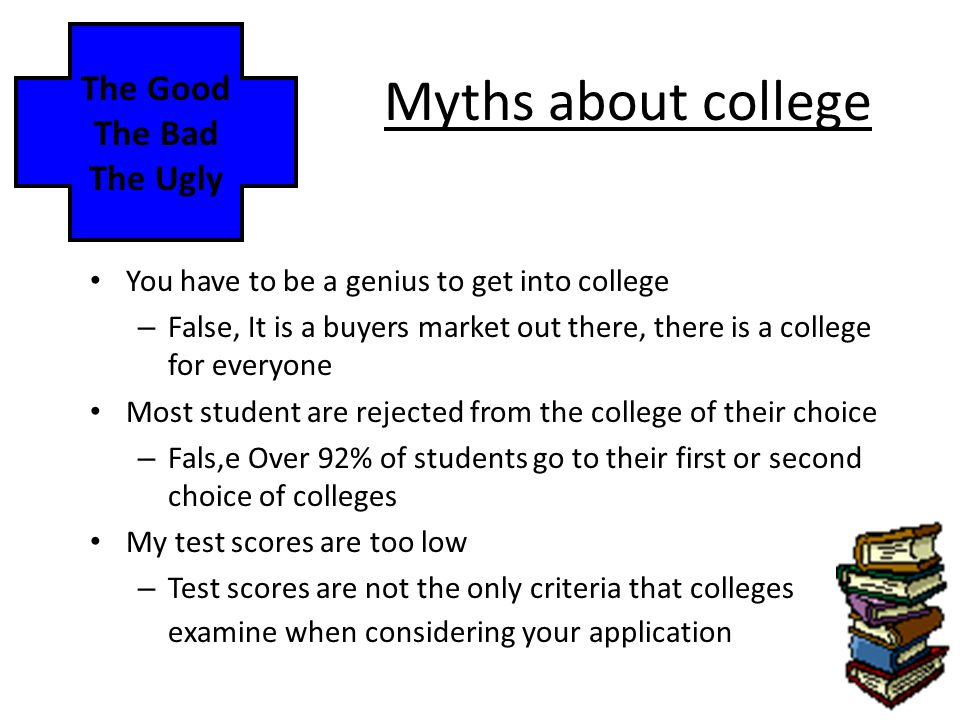 Myths about college You have to be a genius to get into college – False, It is a buyers market out there, there is a college for everyone Most student are rejected from the college of their choice – Fals,e Over 92% of students go to their first or second choice of colleges My test scores are too low – Test scores are not the only criteria that colleges examine when considering your application The Good The Bad The Ugly