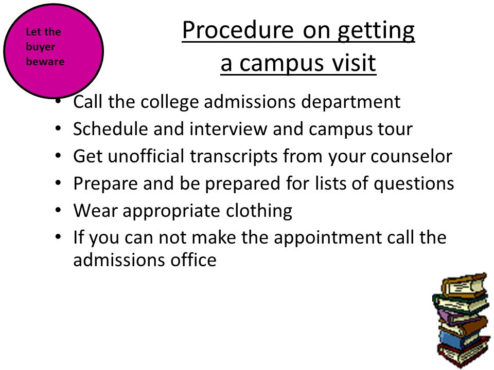 Procedure on getting a campus visit Call the college admissions department Schedule and interview and campus tour Get unofficial transcripts from your counselor Prepare and be prepared for lists of questions Wear appropriate clothing If you can not make the appointment call the admissions office Let the buyer beware