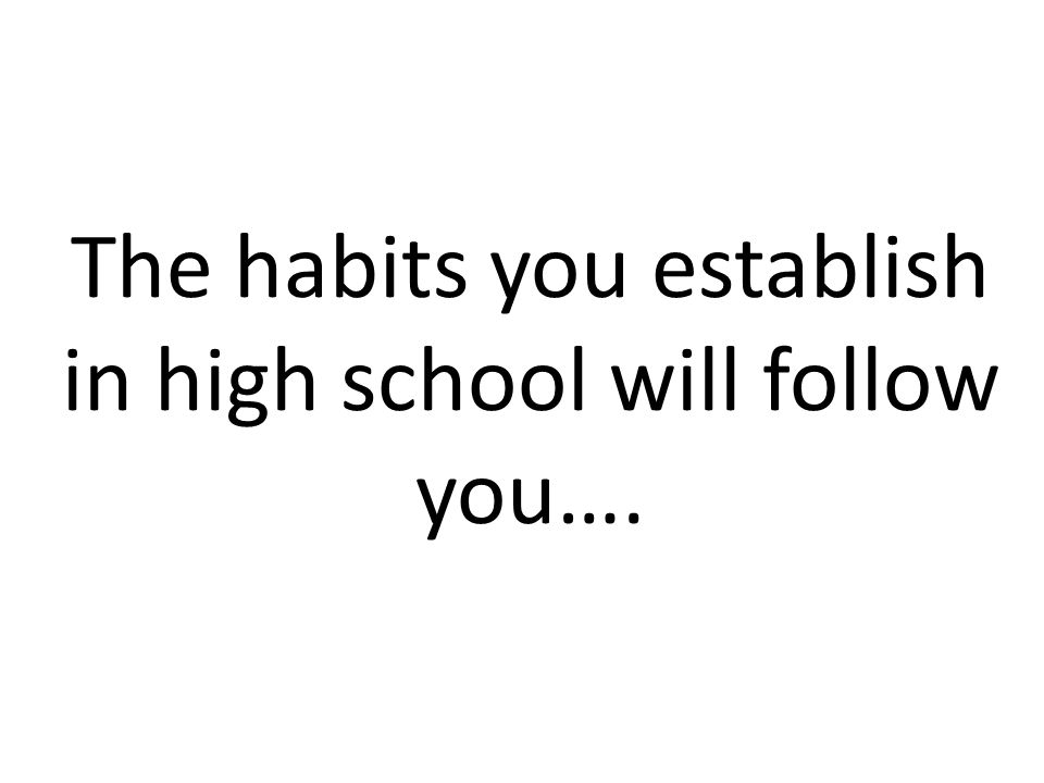 The habits you establish in high school will follow you….