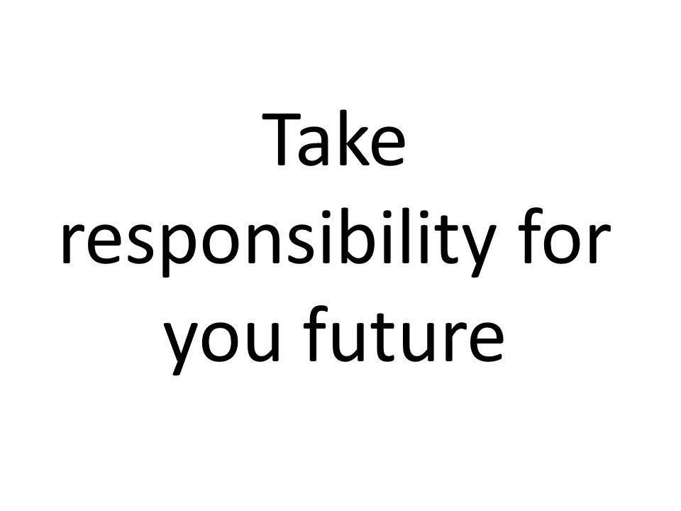 Take responsibility for you future