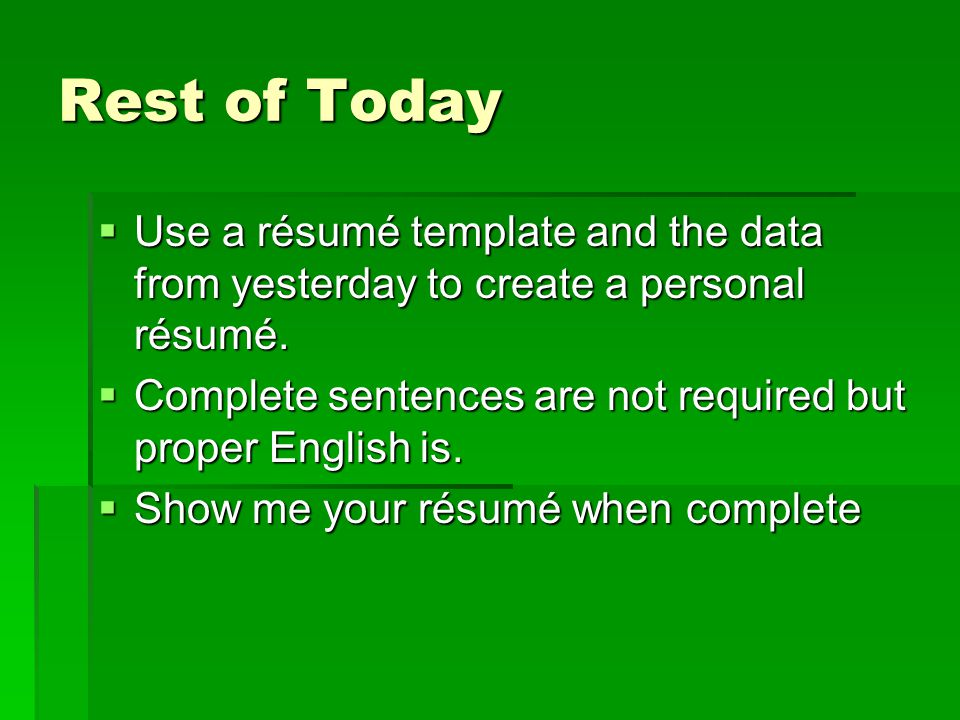 Rest of Today  Use a résumé template and the data from yesterday to create a personal résumé.