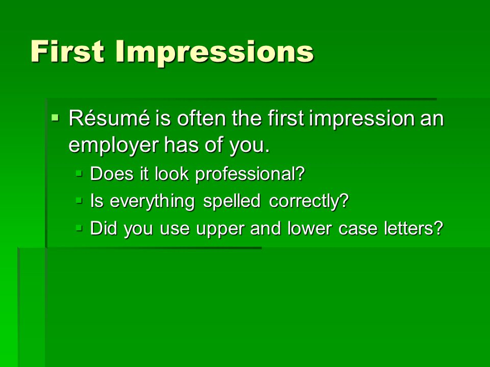 First Impressions  Résumé is often the first impression an employer has of you.