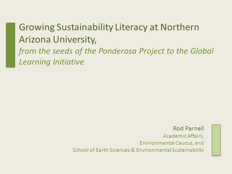 Growing Sustainability Literacy at Northern Arizona University, from the seeds of the Ponderosa Project to the Global Learning Initiative Rod Parnell Academic Affairs, Environmental Caucus, and School of Earth Sciences & Environmental Sustainability