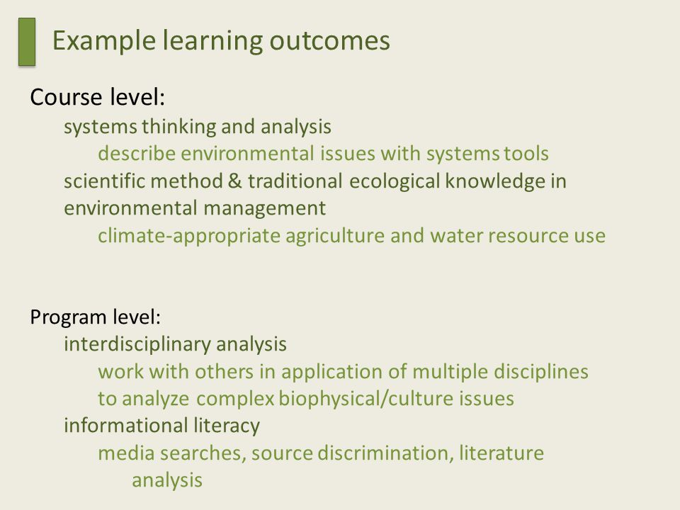 Course level: systems thinking and analysis describe environmental issues with systems tools scientific method & traditional ecological knowledge in environmental management climate-appropriate agriculture and water resource use Program level: interdisciplinary analysis work with others in application of multiple disciplines to analyze complex biophysical/culture issues informational literacy media searches, source discrimination, literature analysis Example learning outcomes